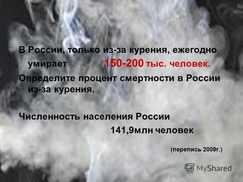 В России, только из-за курения, ежегодно умирает 150-200 тыс. человек. Определите процент смертности в России из-за курения. Численность населения России 141,9млн человек (перепись 2009г.)