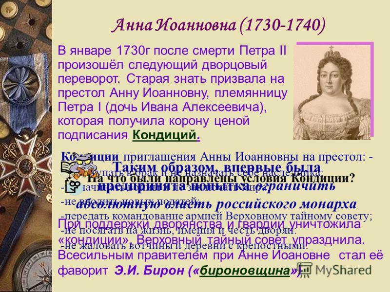 Анна Иоанновна (1730-1740) В январе 1730г после смерти Петра II произошёл следующий дворцовый переворот. Старая знать призвала на престол Анну Иоанновну, племянницу Петра I (дочь Ивана Алексеевича), которая получила корону ценой подписания Кондиций.К