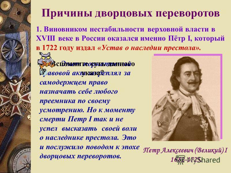 Петр Алексеевич (Великий) I 1682-1725. Этот нормативный правовой акт закреплял за самодержцем право назначать себе любого преемника по своему усмотрению. Но к моменту смерти Петр I так и не успел высказать своей воли о наследнике престола. Это и посл