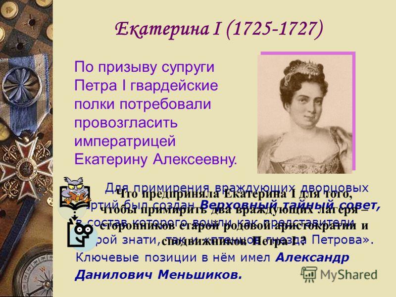 Екатерина I (1725-1727) По призыву супруги Петра I гвардейские полки потребовали провозгласить императрицей Екатерину Алексеевну. Для примирения враждующих дворцовых партий был создан Верховный тайный совет, в состав которого вошли как представители