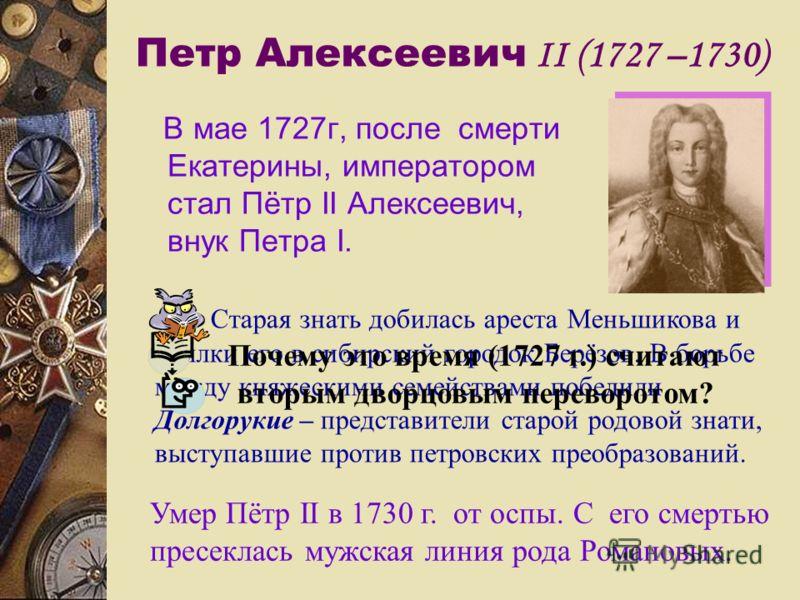 Петр Алексеевич II (1727 –1730) В мае 1727г, после смерти Екатерины, императором стал Пётр II Алексеевич, внук Петра I. Старая знать добилась ареста Меньшикова и ссылки его в сибирский городок Берёзов. В борьбе между княжескими семействами победили Д