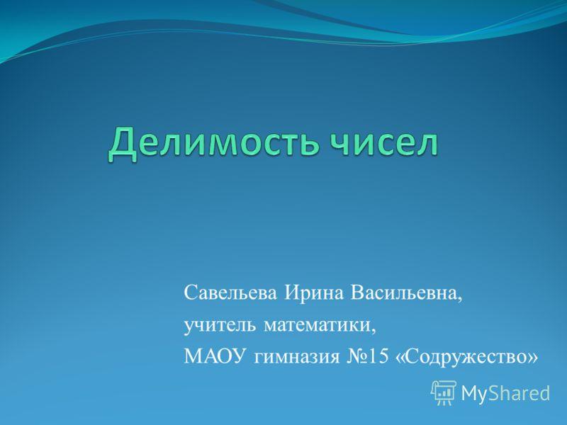 Савельева Ирина Васильевна, учитель математики, МАОУ гимназия 15 «Содружество»
