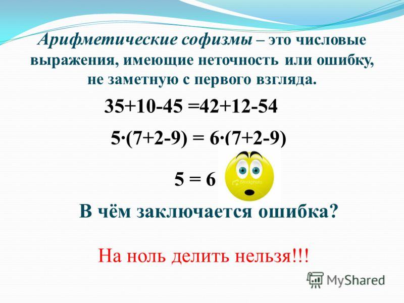 Арифметические софизмы – это числовые выражения, имеющие неточность или ошибку, не заметную с первого взгляда. 5 = 6 35+10-45 =42+12-54 5(7+2-9) = 6(7+2-9) В чём заключается ошибка? На ноль делить нельзя!!!