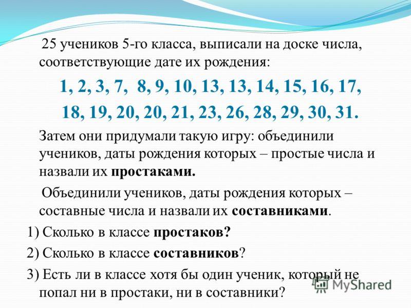 25 учеников 5-го класса, выписали на доске числа, соответствующие дате их рождения: 1, 2, 3, 7, 8, 9, 10, 13, 13, 14, 15, 16, 17, 18, 19, 20, 20, 21, 23, 26, 28, 29, 30, 31. Затем они придумали такую игру: объединили учеников, даты рождения которых –