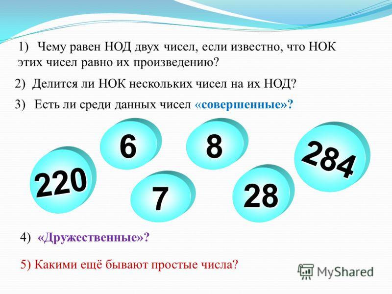 1)Чему равен НОД двух чисел, если известно, что НОК этих чисел равно их произведению? 2) Делится ли НОК нескольких чисел на их НОД? 3)Есть ли среди данных чисел «совершенные»? 5) Какими ещё бывают простые числа? 68 220 284 28 7 4) «Дружественные»?