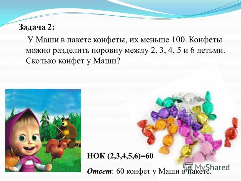 Задача 2: У Маши в пакете конфеты, их меньше 100. Конфеты можно разделить поровну между 2, 3, 4, 5 и 6 детьми. Сколько конфет у Маши? НОК (2,3,4,5,6)=60 Ответ: 60 конфет у Маши в пакете.