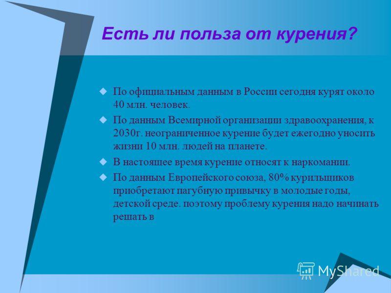 Есть ли польза от курения? По официальным данным в России сегодня курят около 40 млн. человек. По данным Всемирной организации здравоохранения, к 2030г. неограниченное курение будет ежегодно уносить жизни 10 млн. людей на планете. В настоящее время к