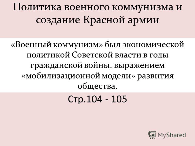 Политика военного коммунизма и создание Красной армии «Военный коммунизм» был экономической политикой Советской власти в годы гражданской войны, выражением «мобилизационной модели» развития общества. Стр.104 - 105