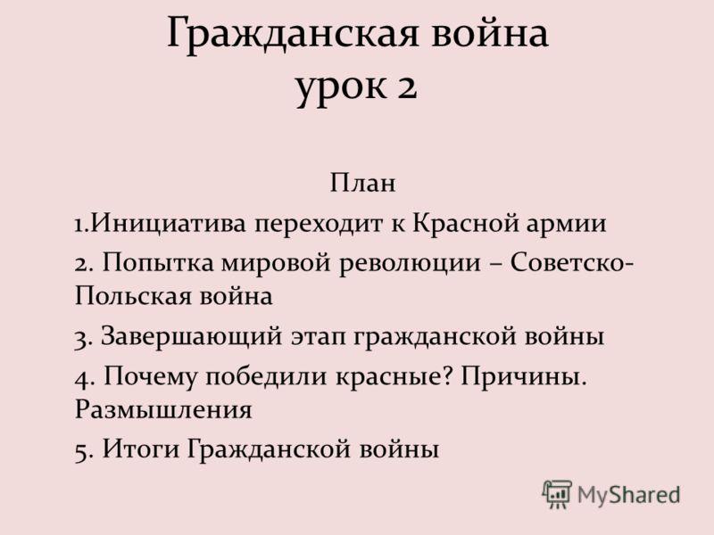 Гражданская война урок 2 План 1.Инициатива переходит к Красной армии 2. Попытка мировой революции – Советско- Польская война 3. Завершающий этап гражданской войны 4. Почему победили красные? Причины. Размышления 5. Итоги Гражданской войны