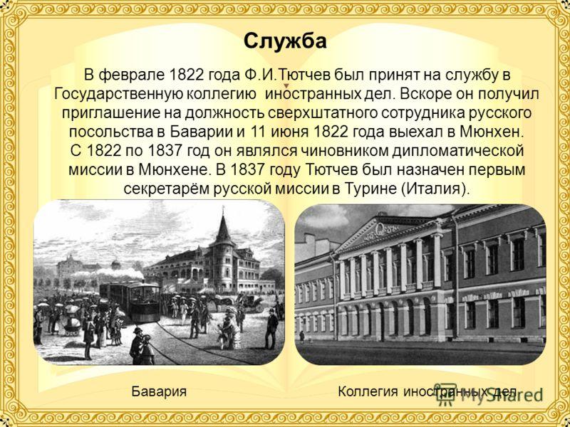 В феврале 1822 года Ф.И.Тютчев был принят на службу в Государственную коллегию иностранных дел. Вскоре он получил приглашение на должность сверхштатного сотрудника русского посольства в Баварии и 11 июня 1822 года выехал в Мюнхен. С 1822 по 1837 год