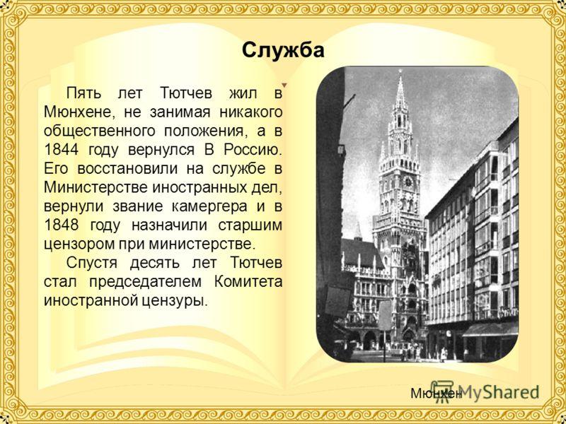 Пять лет Тютчев жил в Мюнхене, не занимая никакого общественного положения, а в 1844 году вернулся В Россию. Его восстановили на службе в Министерстве иностранных дел, вернули звание камергера и в 1848 году назначили старшим цензором при министерстве