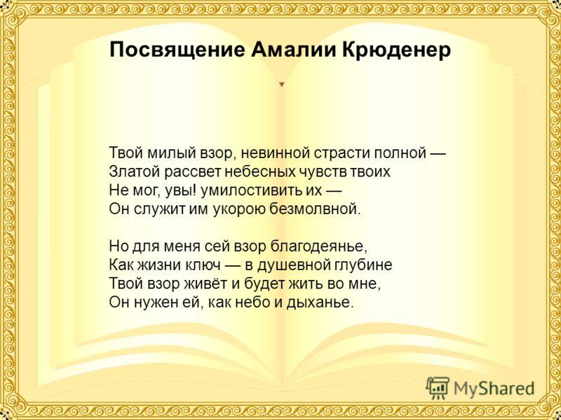 Посвящение Амалии Крюденер Твой милый взор, невинной страсти полной Златой рассвет небесных чувств твоих Не мог, увы! умилостивить их Он служит им укорою безмолвной. Но для меня сей взор благодеянье, Как жизни ключ в душевной глубине Твой взор живёт