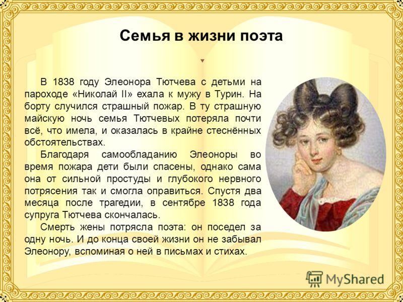 Семья в жизни поэта В 1838 году Элеонора Тютчева с детьми на пароходе «Николай II» ехала к мужу в Турин. На борту случился страшный пожар. В ту страшную майскую ночь семья Тютчевых потеряла почти всё, что имела, и оказалась в крайне стеснённых обстоя