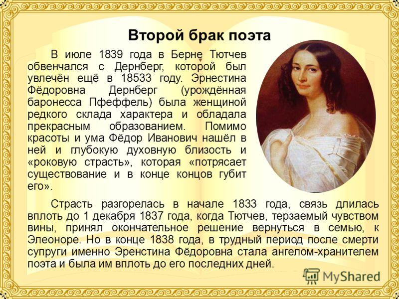 Второй брак поэта В июле 1839 года в Берне Тютчев обвенчался с Дернберг, которой был увлечён ещё в 18533 году. Эрнестина Фёдоровна Дернберг (урождённая баронесса Пфеффель) была женщиной редкого склада характера и обладала прекрасным образованием. Пом