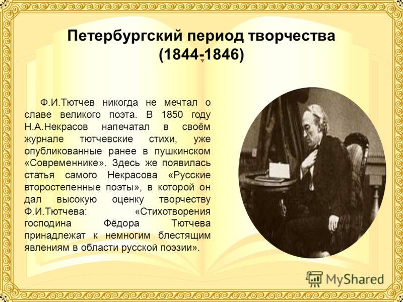 Петербургский период творчества (1844-1846) Ф.И.Тютчев никогда не мечтал о славе великого поэта. В 1850 году Н.А.Некрасов напечатал в своём журнале тютчевские стихи, уже опубликованные ранее в пушкинском «Современнике». Здесь же появилась статья само