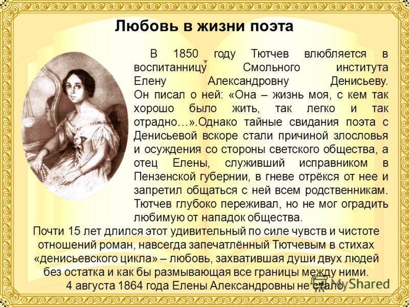 Любовь в жизни поэта В 1850 году Тютчев влюбляется в воспитанницу Смольного института Елену Александровну Денисьеву. Он писал о ней: «Она – жизнь моя, с кем так хорошо было жить, так легко и так отрадно…».Однако тайные свидания поэта с Денисьевой вск