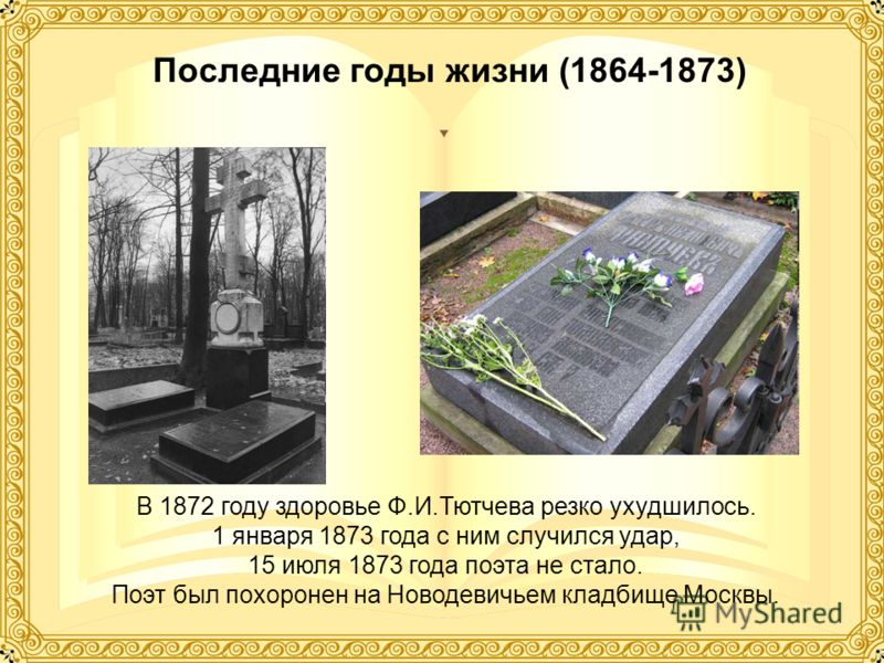 Последние годы жизни (1864-1873) В 1872 году здоровье Ф.И.Тютчева резко ухудшилось. 1 января 1873 года с ним случился удар, 15 июля 1873 года поэта не стало. Поэт был похоронен на Новодевичьем кладбище Москвы.