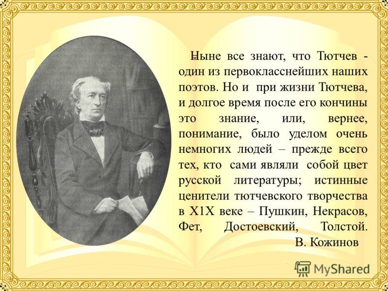 Ныне все знают, что Тютчев - один из первокласснейших наших поэтов. Но и при жизни Тютчева, и долгое время после его кончины это знание, или, вернее, понимание, было уделом очень немногих людей – прежде всего тех, кто сами являли собой цвет русской л