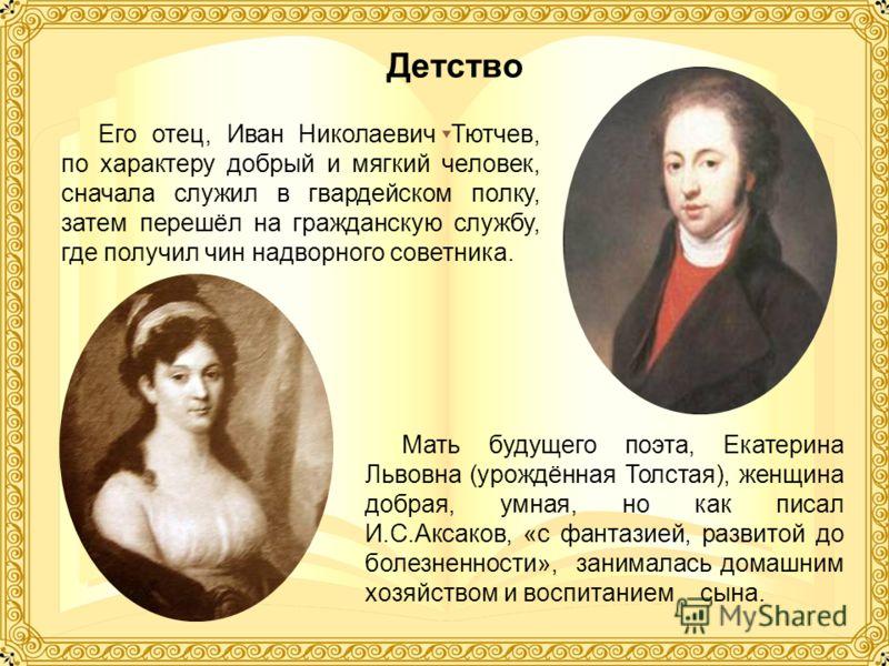 Детство Его отец, Иван Николаевич Тютчев, по характеру добрый и мягкий человек, сначала служил в гвардейском полку, затем перешёл на гражданскую службу, где получил чин надворного советника. Мать будущего поэта, Екатерина Львовна (урождённая Толстая)