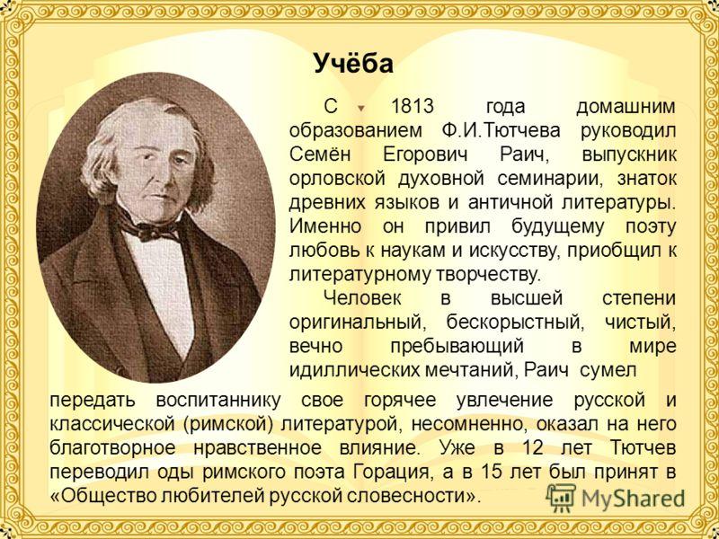 С 1813 года домашним образованием Ф.И.Тютчева руководил Семён Егорович Раич, выпускник орловской духовной семинарии, знаток древних языков и античной литературы. Именно он привил будущему поэту любовь к наукам и искусству, приобщил к литературному тв