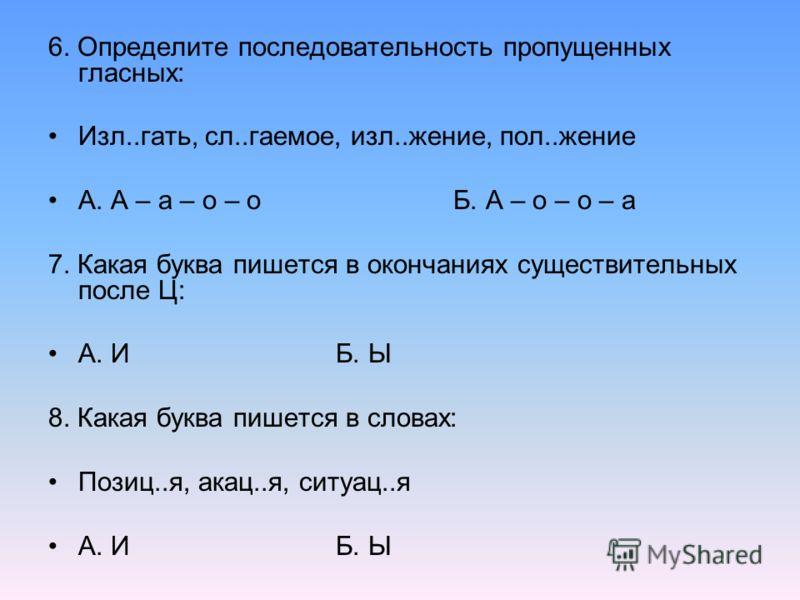 6. Определите последовательность пропущенных гласных: Изл..гать, сл..гаемое, изл..жение, пол..жение А. А – а – о – о Б. А – о – о – а 7. Какая буква пишется в окончаниях существительных после Ц: А. И Б. Ы 8. Какая буква пишется в словах: Позиц..я, ак