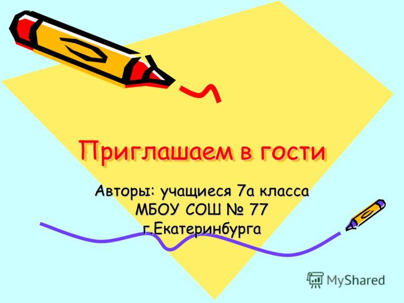 Приглашаем в гости Авторы: учащиеся 7а класса МБОУ СОШ 77 г.Екатеринбурга
