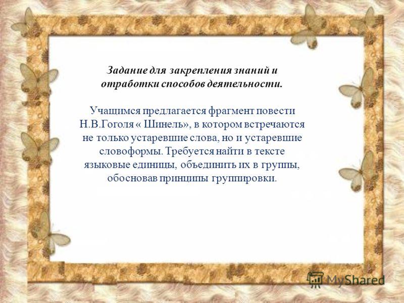 Задание для закрепления знаний и отработки способов деятельности. Учащимся предлагается фрагмент повести Н.В.Гоголя « Шинель», в котором встречаются не только устаревшие слова, но и устаревшие словоформы. Требуется найти в тексте языковые единицы, об