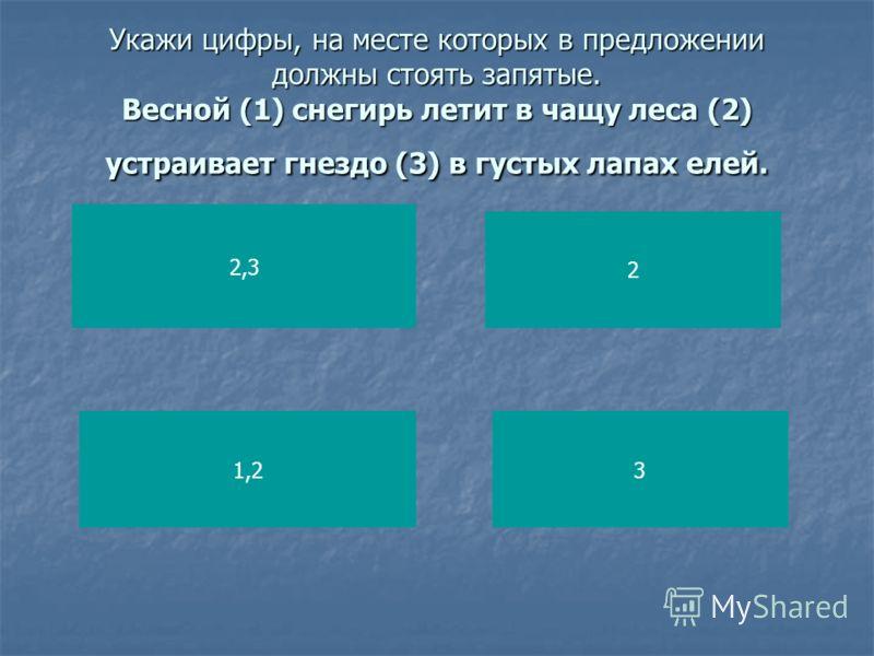 Укажи цифры, на месте которых в предложении должны стоять запятые. Весной (1) снегирь летит в чащу леса (2) устраивает гнездо (3) в густых лапах елей. 2,3 1,2 2 3
