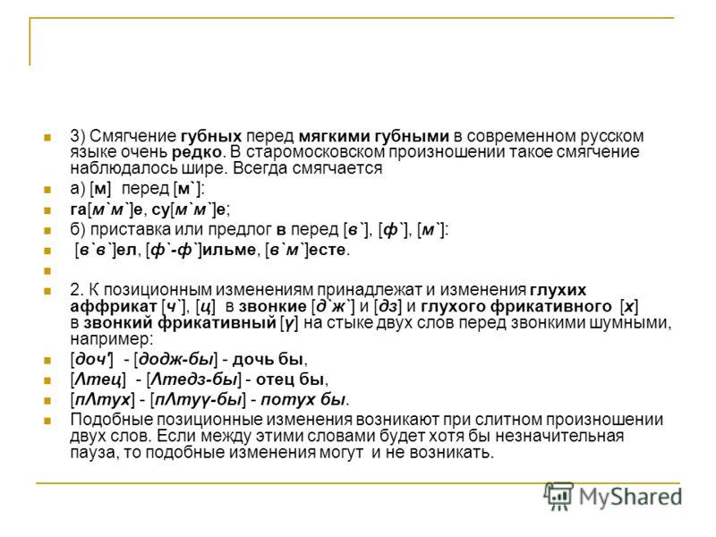 3) Смягчение губных перед мягкими губными в современном русском языке очень редко. В старомосковском произношении такое смягчение наблюдалось шире. Всегда смягчается а) [м] перед [м`]: га[м`м`]е, су[м`м`]е; б) приставка или предлог в перед [в`], [ф`]