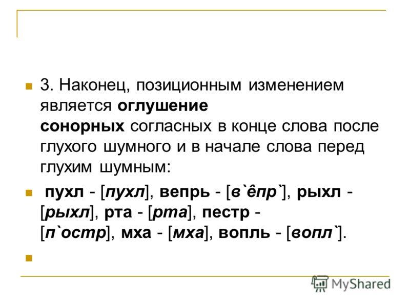 3. Наконец, позиционным изменением является оглушение сонорных согласных в конце слова после глухого шумного и в начале слова перед глухим шумным: пухл - [пухл], вепрь - [в`êпр`], рыхл - [рыхл], рта - [рта], пестр - [п`остр], мха - [мха], вопль - [во