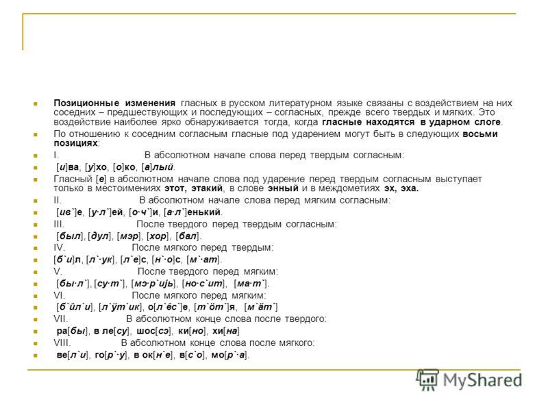 Позиционные изменения гласных в русском литературном языке связаны с воздействием на них соседних – предшествующих и последующих – согласных, прежде всего твердых и мягких. Это воздействие наиболее ярко обнаруживается тогда, когда гласные находятся в