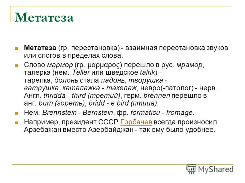Метатеза Метатеза (гр. перестановка) - взаимная перестановка звуков или слогов в пределах слова. Слово мармор (гр. μαρμαρος) перешло в рус. мрамор, талерка (нем. Teller или шведское talrik) - тарелка, долонь стала ладонь, творушка - ватрушка, каталаж
