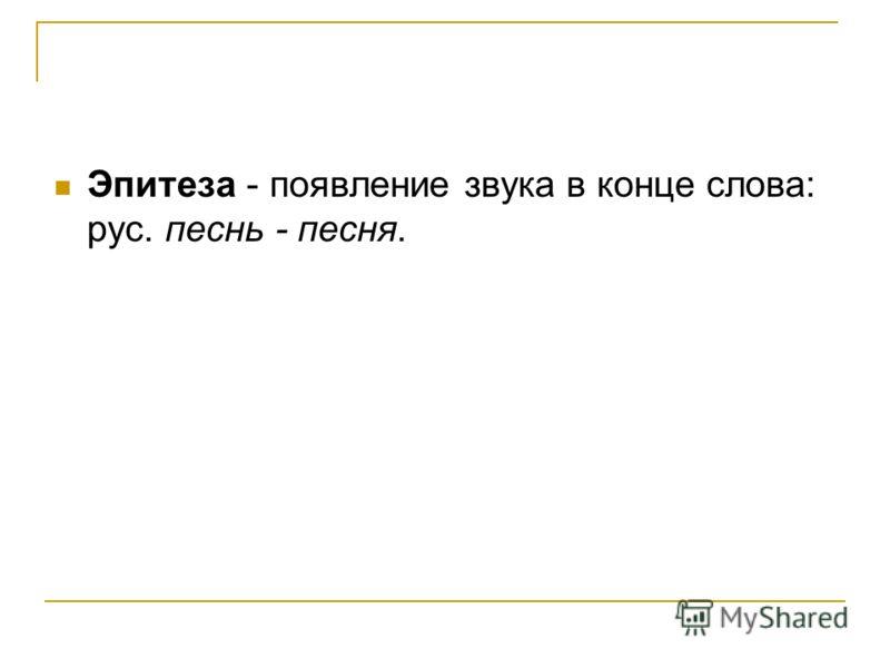 Эпитеза - появление звука в конце слова: рус. песнь - песня.