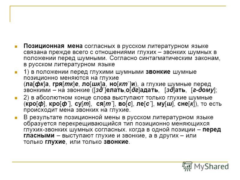 Позиционная мена согласных в русском литературном языке связана прежде всего с отношениями глухих – звонких шумных в положении перед шумными. Согласно синтагматическим законам, в русском литературном языке 1) в положении перед глухими шумными звонкие