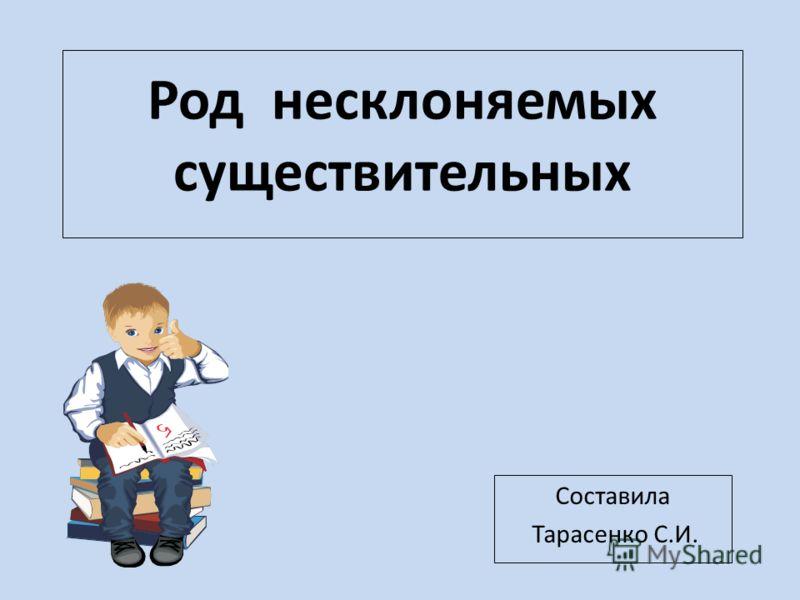 Род несклоняемых существительных Составила Тарасенко С.И.