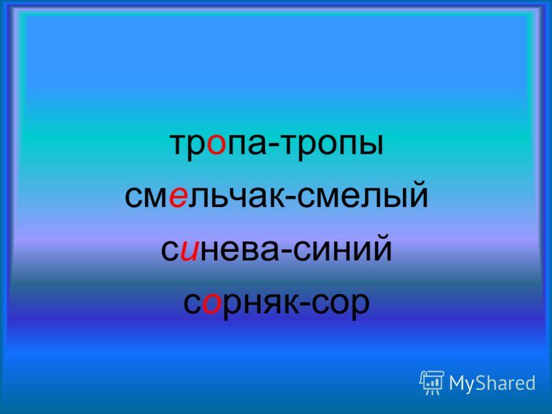 тропа-тропы смельчак-смелый синева-синий сорняк-сор