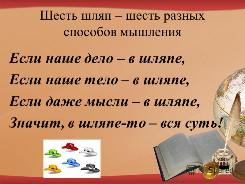 Шесть шляп – шесть разных способов мышления Если наше дело – в шляпе, Если наше тело – в шляпе, Если даже мысли – в шляпе, Значит, в шляпе-то – вся суть!