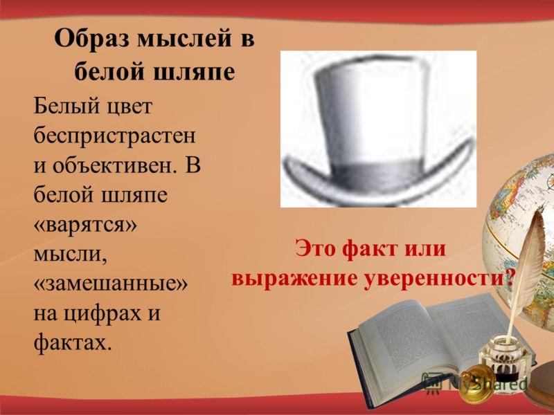 Образ мыслей в белой шляпе Белый цвет беспристрастен и объективен. В белой шляпе «варятся» мысли, «замешанные» на цифрах и фактах. Это факт или выражение уверенности?