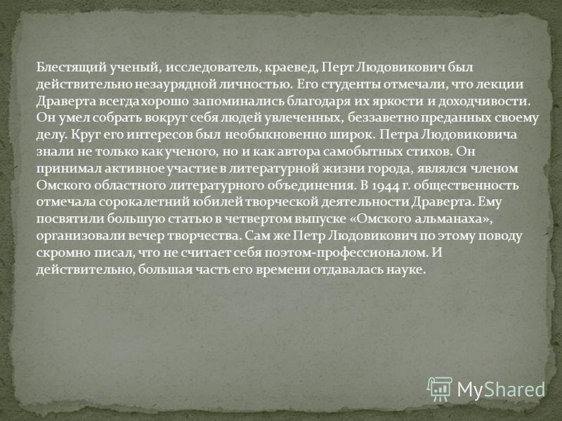 Блестящий ученый, исследователь, краевед, Перт Людовикович был действительно незаурядной личностью. Его студенты отмечали, что лекции Драверта всегда хорошо запоминались благодаря их яркости и доходчивости. Он умел собрать вокруг себя людей увлеченны