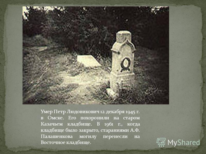 Умер Петр Людовикович 12 декабря 1945 г. в Омске. Его похоронили на старом Казачьем кладбище. В 1961 г., когда кладбище было закрыто, стараниями А.Ф. Палашенкова могилу перенесли на Восточное кладбище.