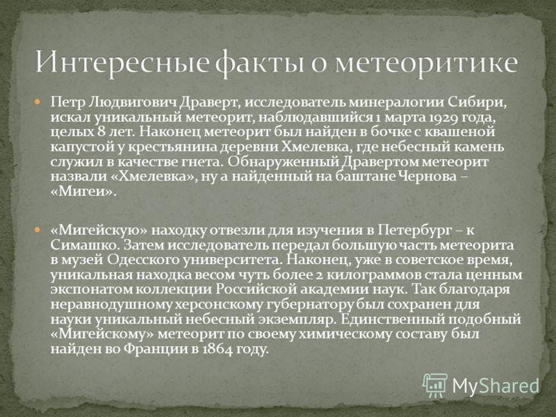 Петр Людвигович Драверт, исследователь минералогии Сибири, искал уникальный метеорит, наблюдавшийся 1 марта 1929 года, целых 8 лет. Наконец метеорит был найден в бочке с квашеной капустой у крестьянина деревни Хмелевка, где небесный камень служил в к