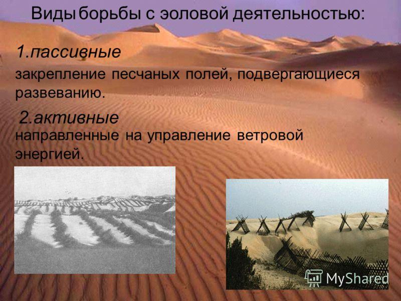 Виды борьбы с эоловой деятельностью: закрепление песчаных полей, подвергающиеся развеванию. направленные на управление ветровой энергией. 1.пассивные 2.активные