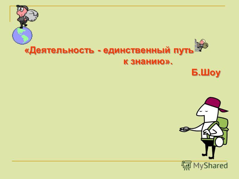 «Деятельность - единственный путь к знанию». Б.Шоу «Деятельность - единственный путь к знанию». Б.Шоу