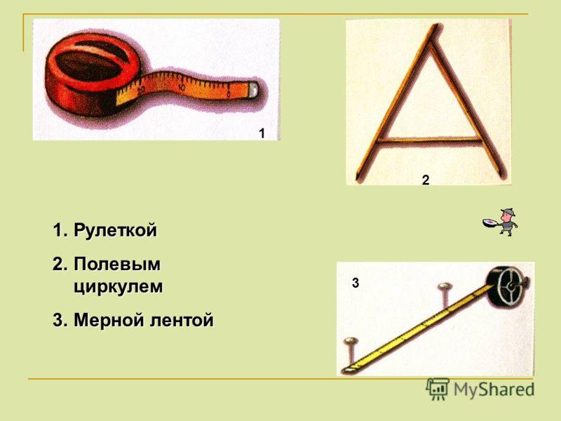 1.Рулеткой 2.Полевым циркулем 3.Мерной лентой 1 2 3