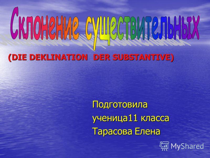 Подготовила ученица11 класса Тарасова Елена (DIE DEKLINATION DER SUBSTANTIVE)