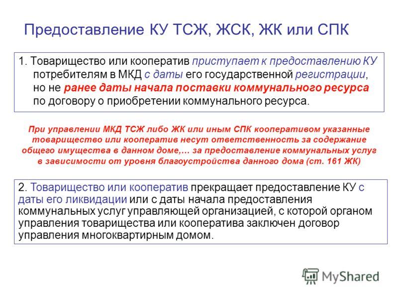 Предоставление КУ ТСЖ, ЖСК, ЖК или СПК 1. Товарищество или кооператив приступает к предоставлению КУ потребителям в МКД с даты его государственной регистрации, но не ранее даты начала поставки коммунального ресурса по договору о приобретении коммунал