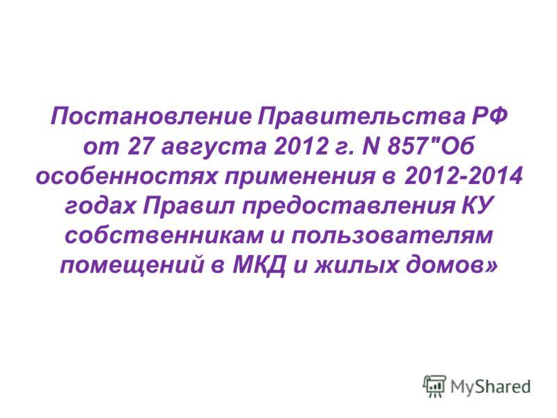 Постановление Правительства РФ от 27 августа 2012 г. N 857Об особенностях применения в 2012-2014 годах Правил предоставления КУ собственникам и пользователям помещений в МКД и жилых домов»
