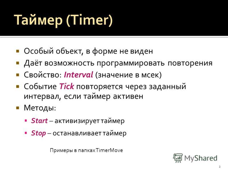 Особый объект, в форме не виден Даёт возможность программировать повторения Свойство: Interval (значение в мсек) Событие Tick повторяется через заданный интервал, если таймер активен Методы: Start – активизирует таймер Stop – останавливает таймер 2 П