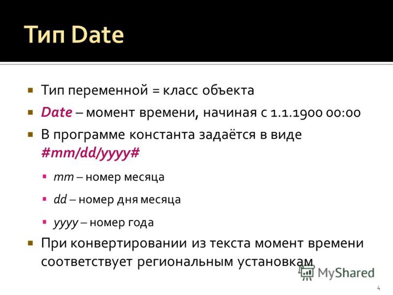Тип переменной = класс объекта Date – момент времени, начиная с 1.1.1900 00:00 В программе константа задаётся в виде #mm/dd/yyyy# mm – номер месяца dd – номер дня месяца yyyy – номер года При конвертировании из текста момент времени соответствует рег