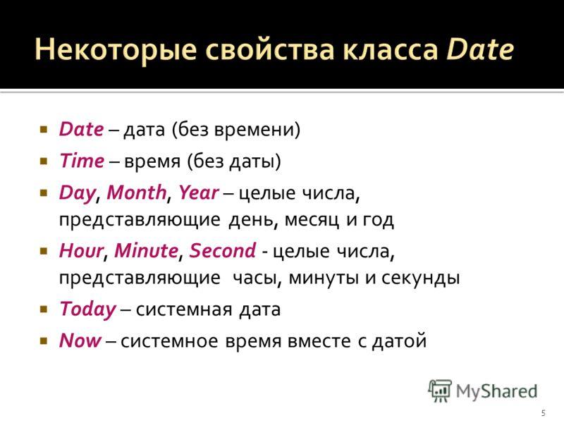Date – дата (без времени) Time – время (без даты) Day, Month, Year – целые числа, представляющие день, месяц и год Hour, Minute, Second - целые числа, представляющие часы, минуты и секунды Today – системная дата Now – системное время вместе с датой 5